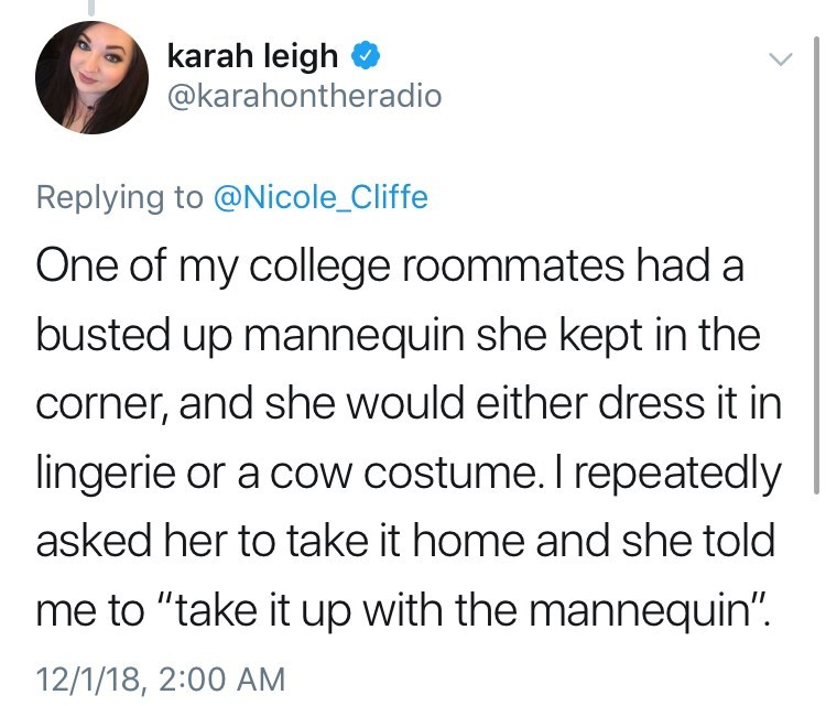 "Text - karah leigh @karahontheradio Replying to @Nicole_Cliffe One of my college roommates had a busted up mannequin she kept in the corner, and she would either dress it in lingerie or a cow costume. I repeatedly asked her to take it home and she told me to ""take it up with the mannequin"" 12/1/18, 2:00 AM"