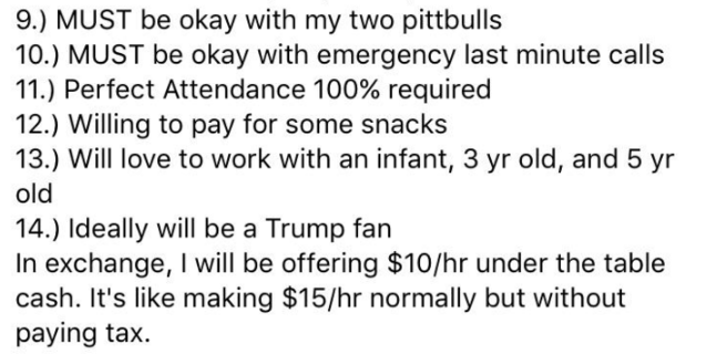 Text - 9.) MUST be okay with my two pittbulls 10.) MUST be okay with emergency last minute calls 11.) Perfect Attendance 100% required 12.) Willing to pay for some snacks 13.) Will love to work with an infant, 3 yr old, and 5 yr old 14) Ideally will be a Trump fan In exchange, I will be offering $10/hr under the table cash. It's like making $15/hr normally but without paying tax