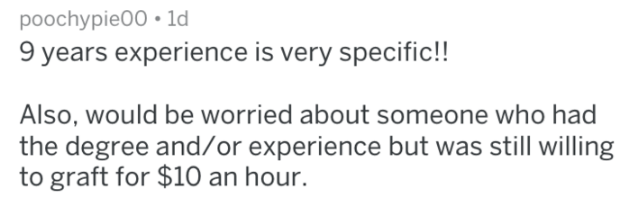 Text - poochypie00 ld 9 years experience is very specific!! Also, would be worried about someone who had the degree and/or experience but was still willing to graft for $10 an hour.