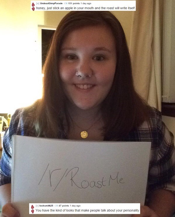 Reddit's r/roastme that a girls personality is the only thing people would say about her
