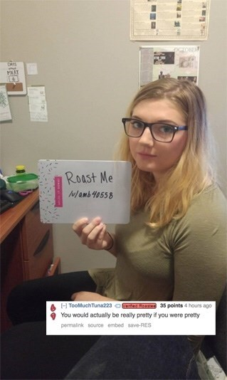 Reddit's r/roastme that a girl would be pretty but she's not