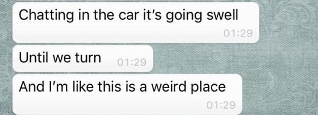 Text - Chatting in the car it's going swell 01:29 Until we turn 01:29 And I'm like this is a weird place 01:29