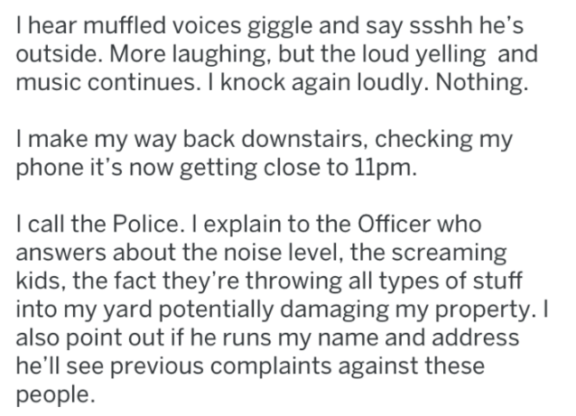 Text - I hear muffled voices giggle and say ssshh he's outside. More laughing, but the loud yelling and music continues. I knock again loudly. Nothing. Imake my way back downstairs, checking my phone it's now getting close to 11pm. I call the Police. I explain to the Officer who answers about the noise level, the screaming kids, the fact they're throwing all types of stuff into my yard potentially damaging my property. I also point out if he runs my name and address he'll see previous complaints