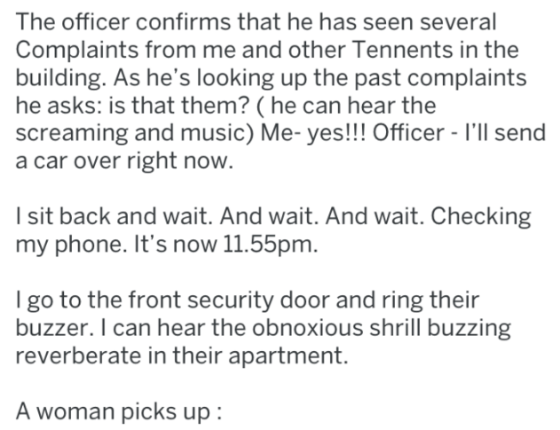 Text - The officer confirms that he has seen several Complaints from me and other Tennents in the building. As he's looking up the past complaints he asks: is that them? ( he can hear the screaming and music) Me- yes!!! Officer - I'll send a car over right now. I sit back and wait. And wait. And wait. Checking my phone. It's now 11.55pm. I go to the front security door and ring their buzzer. I can hear the obnoxious shrill buzzing reverberate in their apartment. A woman picks up: