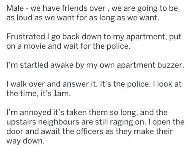 Text - Male - we have friends over, we are going to be as loud as we want for as long as we want. Frustrated I go back down to my apartment, put on a movie and wait for the police. I'm startled awake by my own apartment buzzer. I walk over and answer it. It's the police. I look at the time, it's lam. I'm annoyed it's taken them so long, and the upstairs neighbours are still raging on. I open the door and await the officers as they make their way down.
