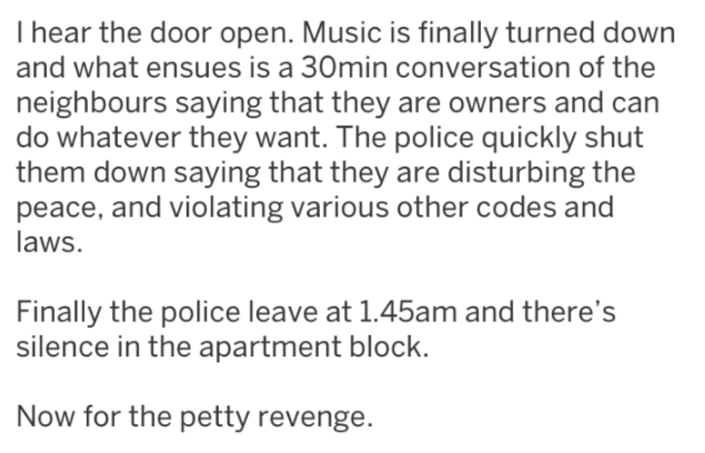 Text - T hear the door open. Music is finally turned down and what ensues is a 30min conversation of the neighbours saying that they are owners and can do whatever they want. The police quickly shut them down saying that they are disturbing the peace, and violating various other codes and laws. Finally the police leave at 1.45am and there's silence in the apartment block. Now for the petty revenge.