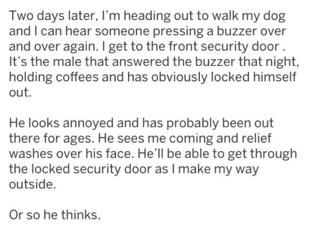 Text - Two days later, I'm heading out to walk my dog and I can hear someone pressing a buzzer over and over again. I get to the front security door It's the male that answered the buzzer that night, holding coffees and has obviously locked himself out. He looks annoyed and has probably been out there for ages. He sees me coming and relief washes over his face. He'll be able to get through the locked security door as I make my way outside. Or so he thinks.