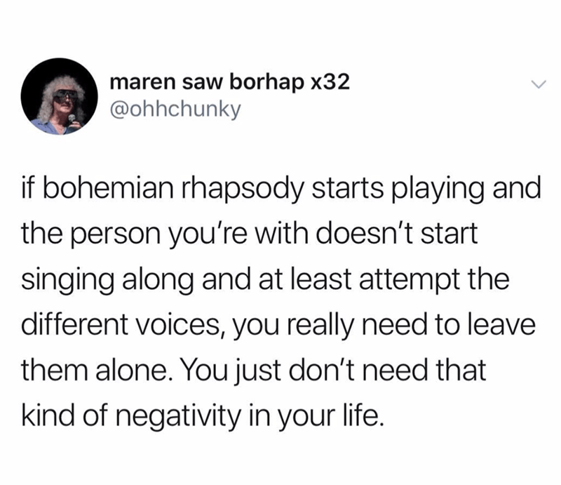 "Tweet that reads, ""If Bohemian Rhapsody starts playing and the person you're with doesn't start singing along and at least attempt the different voice, you really need to leave them alone. You don't need that kind of negativity in your life"""