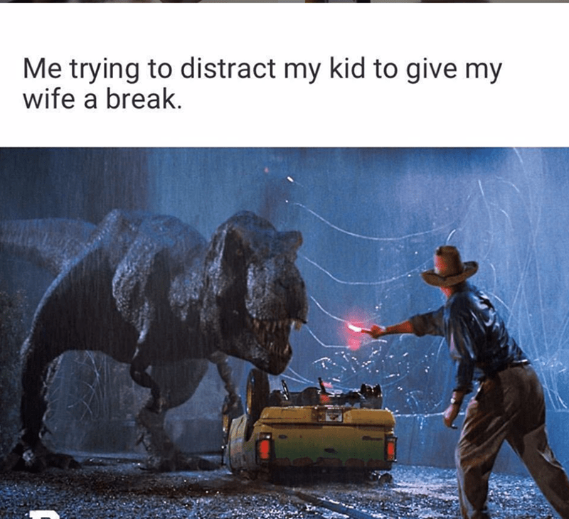 "Caption that reads, ""Me trying to distract my kid to give my wife a break"" above a still from Jurassic Park of a guy trying to distract a dinosaur from a car"