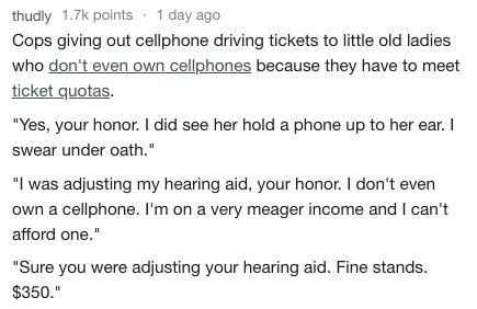 """Text - thudly 1.7k points 1 day ago Cops giving out cellphone driving tickets to little old ladies who don't even own cellphones because they have to meet ticket quotas """"Yes, your honor. I did see her hold a phone up to her ear. I swear under oath."""" """"I was adjusting my hearing aid, your honor. I don't even own a cellphone. I'm on a very meager income and I can't afford one."""" """"Sure you were adjusting your hearing aid. Fine stands $350."""""""