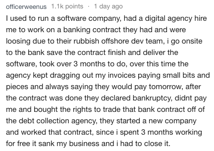 Text - officerweenus 1.1k points 1 day ago I used to run a software company, had a digital agency hire me to work on a banking contract they had and were loosing due to their rubbish offshore dev team, i go onsite to the bank save the contract finish and deliver the software, took over 3 months to do, over this time the agency kept dragging out my invoices paying small bits and pieces and always saying they would pay tomorrow, after the contract was done they declared bankruptcy, didnt pay me an