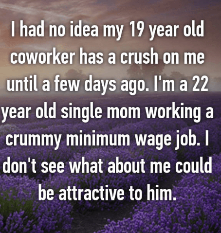 Text - I had no idea my 19 year old COWorker has a crush on me until a few days ago. I'm a 22 year old single mom working a crummy minimum wage job.I don't see what about me could be attractive to him.