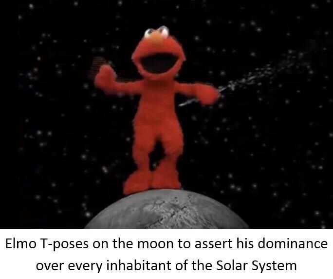 "Caption that reads, ""Elmo T-poses on the moon to assert his dominance over every inhabitant of the solar system"" below a pic of Elmo T-posing on the moon"