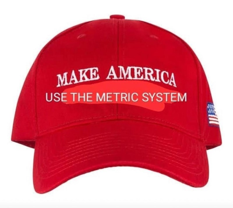 "Pic of a red hat that says ""Make America use the metric system"" instead of ""Make America great again"""