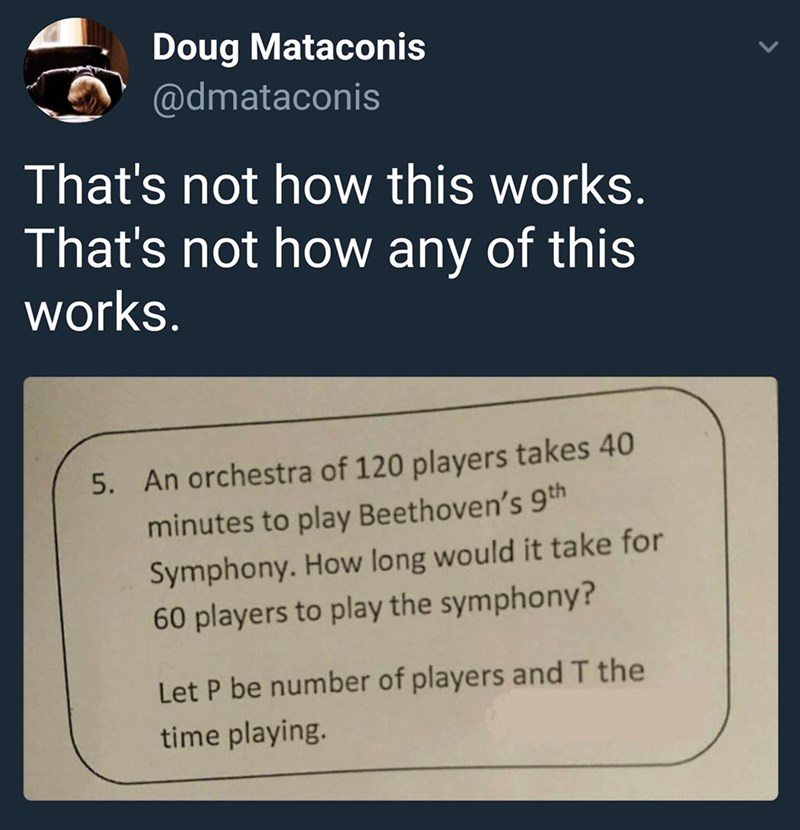 "Caption that reads, ""That's not how this works. That's not how any of this works"" above a pic of a math question that reads, ""An orchestra of 120 players takes 40 minutes to play Beethoven's Ninth Symphony. How long would it take for 60 players to play the Symphony? Let P be number of players and T the time playing"""