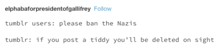 Text - elphabaforpresidentofgallifrey Follow tumblr users: please ban the Nazis tumblr if you post a tiddy you'll be deleted on sight