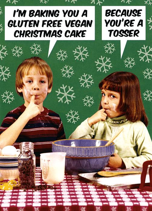 Games - I'M BAKING YOU A GLUTEN FREE VEGAN CHRISTMAS CAKE BECAUSE YOU'RE A TOSSER बा