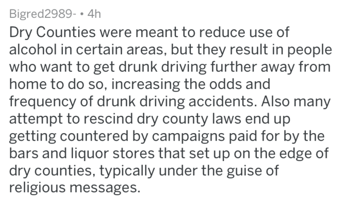 Text - Bigred2989- 4h Dry Counties were meant to reduce use of alcohol in certain areas, but they result in people who want to get drunk driving further away from home to do so, increasing the odds and frequency of drunk driving accidents. Also many attempt to rescind dry county laws end up getting countered by campaigns paid for by the bars and liquor stores that set up on the edge of dry counties, typically under the guise of religious messages.