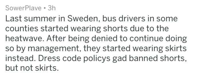 Text - SowerPlave 3h Last summer in Sweden, bus drivers in some counties started wearing shorts due to the heatwave. After being denied to continue doing so by management, they started wearing skirts instead. Dress code policys gad banned shorts but not skirts.