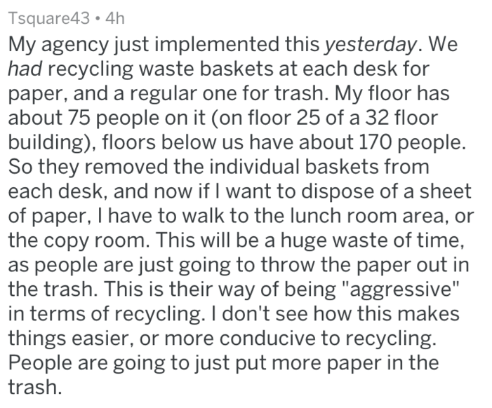 Text - Tsquare43 4h My agency just implemented this yesterday. We had recycling waste baskets at each desk for paper, and a regular one for trash. My floor has about 75 people on it (on floor 25 of a 32 floor building), floors below us have about 170 people. So they removed the individual baskets from each desk, and now if I want to dispose of a sheet of paper, I have to walk to the lunch room area, or the copy room. This will be a huge waste of time, as people are just going to throw the paper