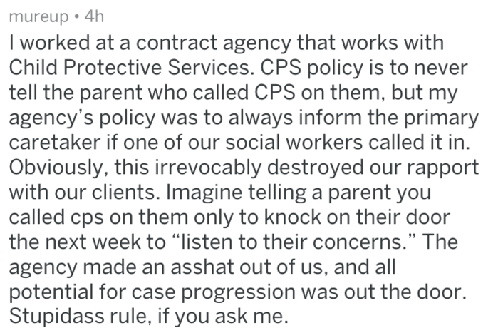 """Text - mureup 4h I worked at a contract agency that works with Child Protective Services. CPS policy is to never tell the parent who called CPS on them, but my agency's policy was to always inform the primary caretaker if one of our social workers called it in Obviously, this irrevocably destroyed our rapport with our clients. Imagine telling a parent you called cps on them only to knock on their door the next week to """"listen to their concerns."""" The agency made an asshat out of us, and all poten"""
