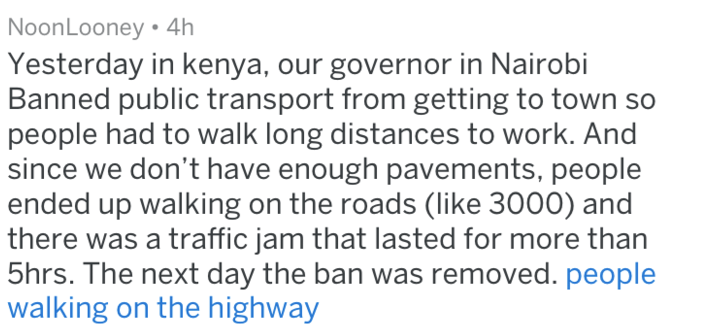 Text - NoonLooney 4h Yesterday in kenya, our governor in Nairobi Banned public transport from getting to town so people had to walk long distances to work. And since we don't have enough pavements, people ended up walking on the roads (like 3000) and there was a traffic jam that lasted for more than 5hrs. The next day the ban was removed. people walking on the highway