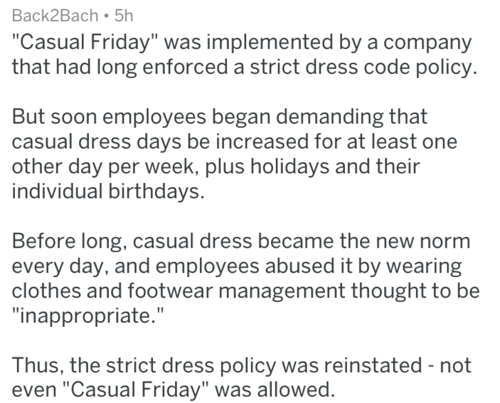 """Text - Back2Bach 5h """"Casual Friday"""" was implemented by a company that had long enforced a strict dress code policy. But soon employees began demanding that casual dress days be increased for at least one other day per week, plus holidays and their individual birthdays. Before long, casual dress became the new norm every day, and employees abused it by wearing clothes and footwear management thought to be """"inappropriate."""" Thus, the strict dress policy was reinstated - not even """"Casual Friday"""" was"""