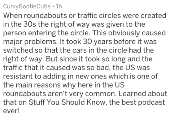 Text - CurvyBootieCutie 1h When roundabouts or traffic circles were created in the 30s the right of way was given to the person entering the circle. This obviously caused major problems. It took 30 years before it was switched so that the cars in the circle had the right of way. But since it took so long and the traffic that it caused was so bad, the US was resistant to adding in new ones which is one of the main reasons why here in the US roundabouts aren't very common. Learned about that on St