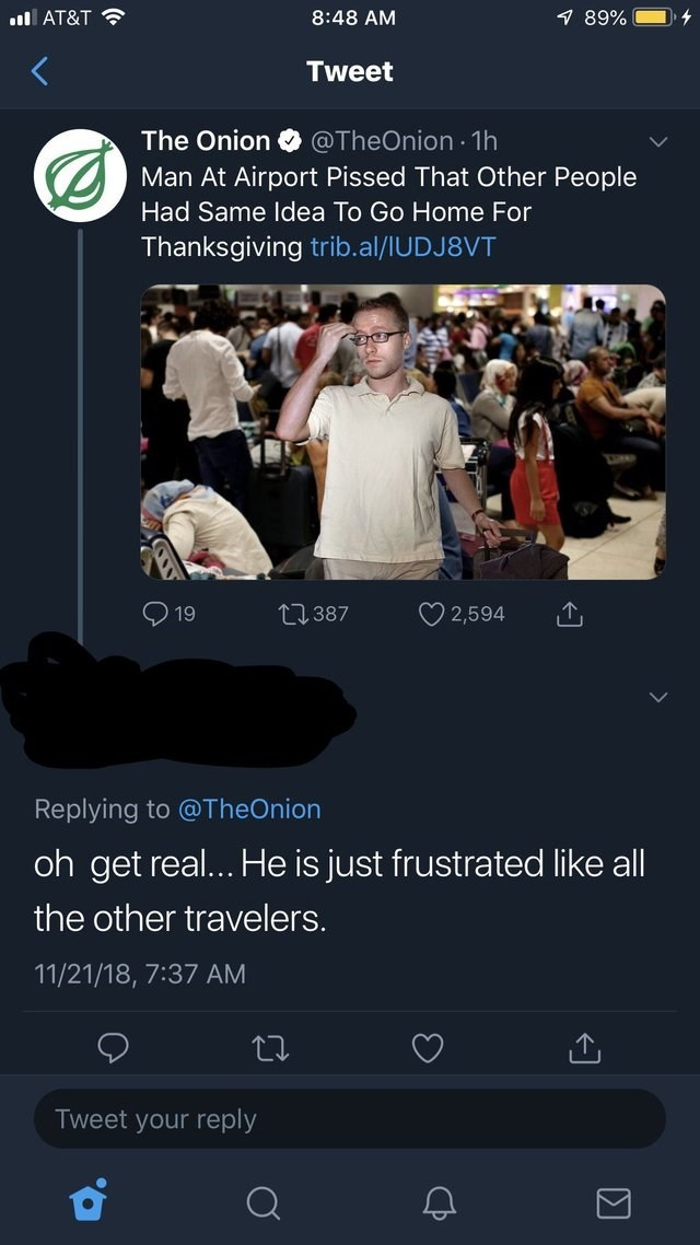 Text - l AT&T 1 89% 8:48 AM Tweet The Onion @TheOnion 1h Man At Airport Pissed That Other People Had Same Idea To Go Home For Thanksgiving trib.al/IUDJ8VT t387 19 2,594 Replying to @TheOnion oh get rea... He is just frustrated like all the other travelers. 11/21/18, 7:37 AM Tweet your reply Q. CP