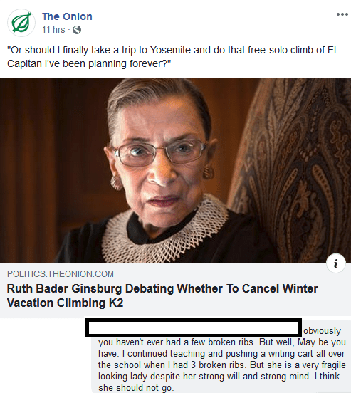 """Text - The Onion 11 hrs """"Or should I finally take a trip to Yosemite and do that free-solo climb of El Capitan I've been planning forever?"""" POLITICS.THEONION.COM Ruth Bader Ginsburg Debating Whether To Cancel Winter Vacation Climbing K2 obviously you haven't ever had a few broken ribs. But wellI, May be you have. I continued teaching and pushing a writing cart all over the school when I had 3 broken ribs. But she is a very fragile looking lady despite her strong will and strong mind. I think she"""