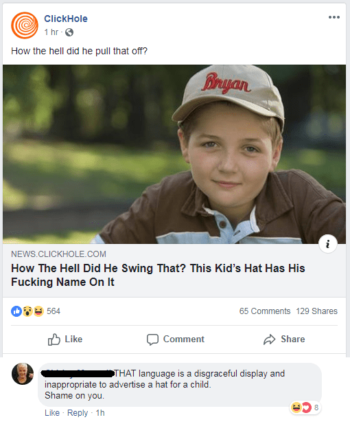 Text - ClickHole 1 hr How the hell did he pull that off? Bryan NEWS.CLICKHOLE.COM How The Hell Did He Swing That? This Kid's Hat Has His Fucking Name On It 564 65 Comments 129 Shares Like Comment Share THAT language is a disgraceful display and inappropriate to advertise a hat for a child. Shame on you 8 Like Reply 1h