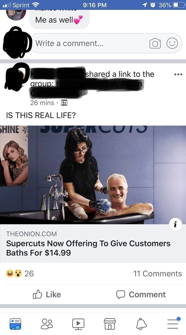Font - ll Sprint 10 36% 9:16 PM Me as well Write a comment... shared a link to the group: 26 mins IS THIS REAL LIFE? COTO SHINE DUP THEONION.COM Supercuts Now Offering To Give Customers Baths For $14.99 26 11 Comments Like Comment