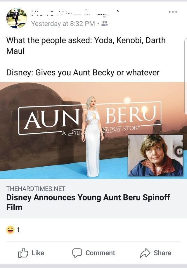 Text - Yesterday at 8:32 PM What the people asked: Yoda, Kenobi, Darth Maul Disney: Gives you Aunt Becky or whatever AUN BERU ARS STORY A STA THEHARDTIMES.NET Disney Announces Young Aunt Beru Spinoff Film 1 Share Like Comment