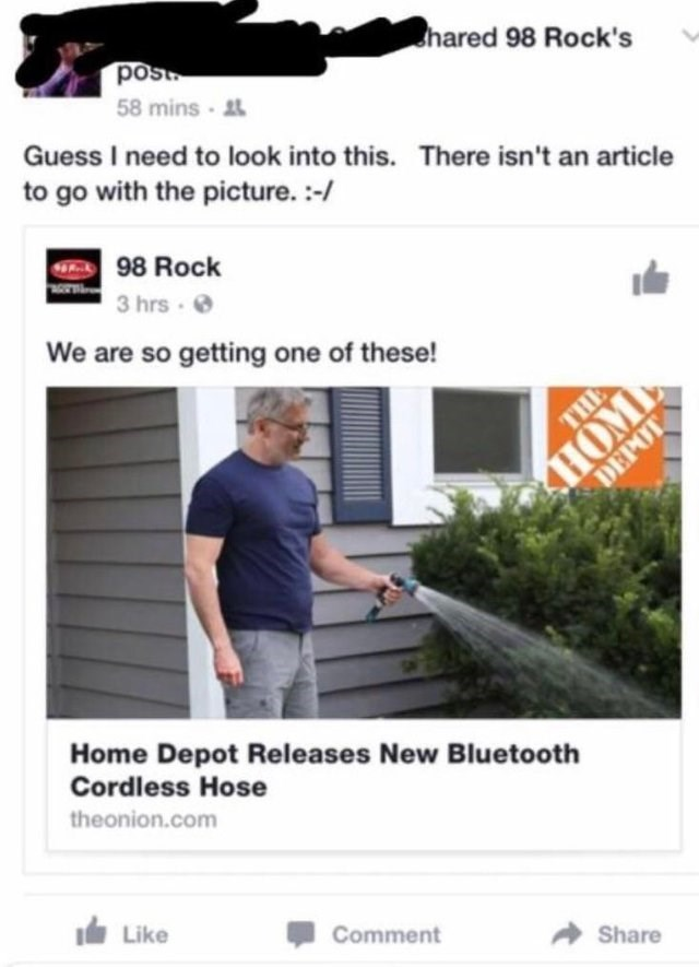 Product - hared 98 Rock's post 58 mins Guess I need to look into this. There isn't an article to go with the picture. :-/ 98 Rock 3 hrs We are so getting one of these! АНОМЬ DEPOT THE Home Depot Releases New Bluetooth Cordless Hose theonion.com Like Comment Share