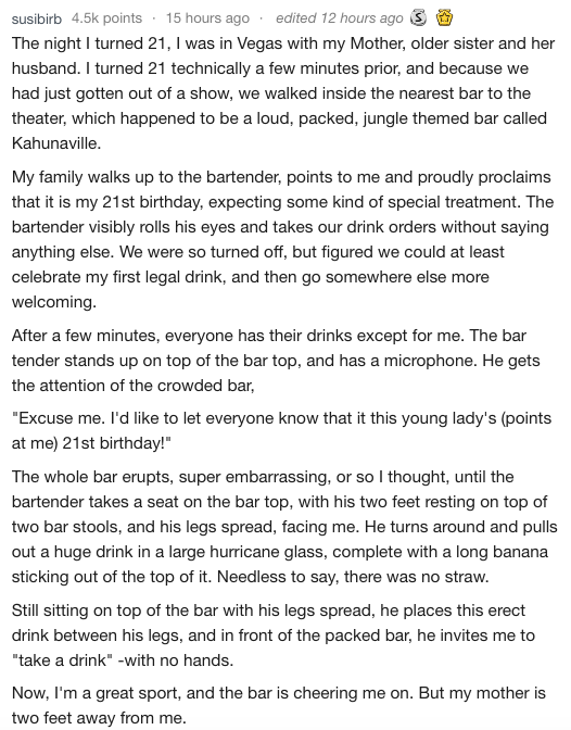 Text - 15 hours ago susibirb 4.5k points edited 12 hours ago The night I turned 21, was in Vegas with my Mother, older sister and her husband. I turned 21 technically a few minutes prior, and because we had just gotten out of a show, we walked inside the nearest bar to the theater, which happened to be a loud, packed, jungle themed bar called Kahunaville. My family walks up to the bartender, points to me and proudly proclaims that it is my 21st birthday, expecting some kind of special treatment.