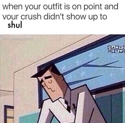 meme about getting dressed up for shul and your crush is not there