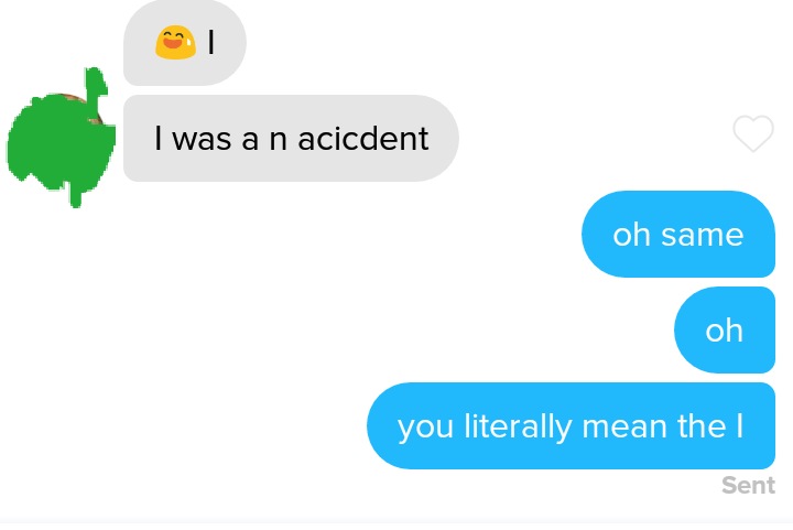 Text - I was a n acicdent oh same oh you literally mean the I Sent
