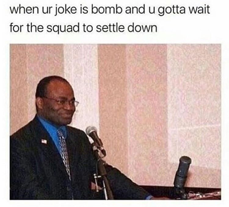 "Caption that reads, ""When your joke is bomb and you gotta wait for the squad to settle down"" above a pic of a guy looking very eager to speak at a podium"