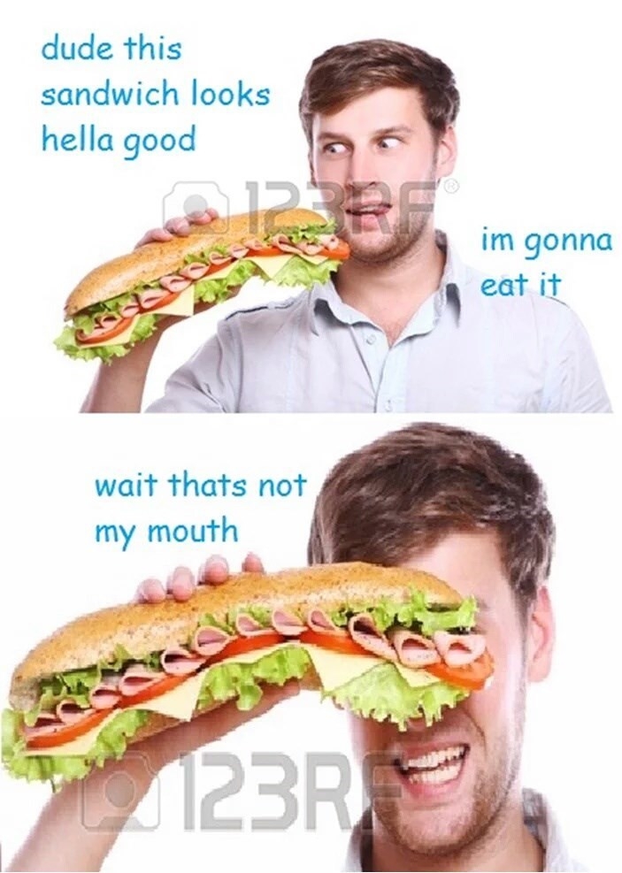 """Stock photo of a guy holding up a sandwich covering his eyes, where he's saying, """"Dude this sandwich looks hella good, I'm gonna eat it. Wait, that's not my mouth"""""""