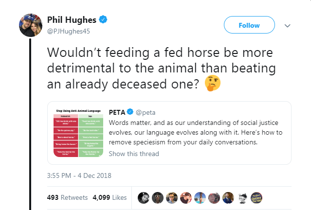 Text - Phil Hughes Follow @PJHughes45 Wouldn't feeding a fed horse be more detrimental to the animal than beating an already deceased one? Step Using Anti-Animal Language PETA @peta Words matter, and as our understanding of social justice evolves, our language evolves along with it. Here's how to Tatr remove speciesism from your daily conversations. sne Show this thread 3:55 PM 4 Dec 2018 493 Retweets 4,099 Likes