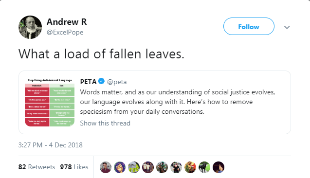 Text - Andrew R Follow @ExcelPope What a load of fallen leaves. PETA@peta Step Using Anti-Animal Languag Words matter, and as our understanding of social justice evolves, w our language evolves along with it. Here's how to remove eataed tor speciesism from your daily conversations. trna sane Tate the tndl Show this thread 3:27 PM - 4 Dec 2018 82 Retweets 978 Likes