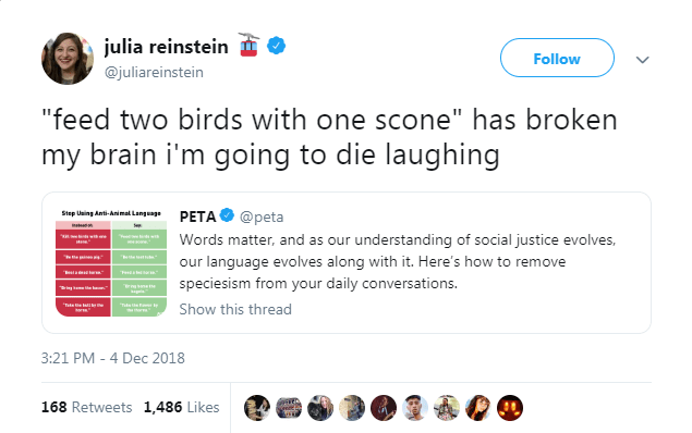 """Text - julia reinstein Follow @juliareinstein """"feed two birds with one scone"""" has broken my brain i'm going to die laughing PETA @peta Words matter, and as our understanding of social justice evolves Step Using Anti-Animal Language wtwih w our language evolves along with it. Here's how to remove speciesism from your daily conversations. Tte e l Show this thread 3:21 PM 4 Dec 2018 168 Retweets 1,486 Likes"""