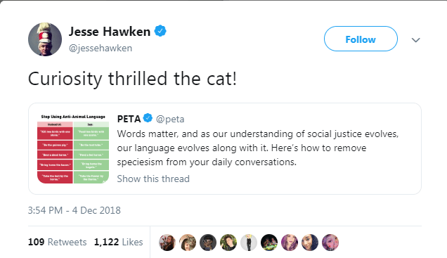 Text - Jesse Hawken Follow @jessehawken Curiosity thrilled the cat! Step Using Anti-Animal Language PETA @peta Words matter, and as our understanding of social justice evolves, w our language evolves along with it. Here's how to remove eta esd tern: speciesism from your daily conversations. sne Show this thread 3:54 PM 4 Dec 2018 109 Retweets 1,122 Likes