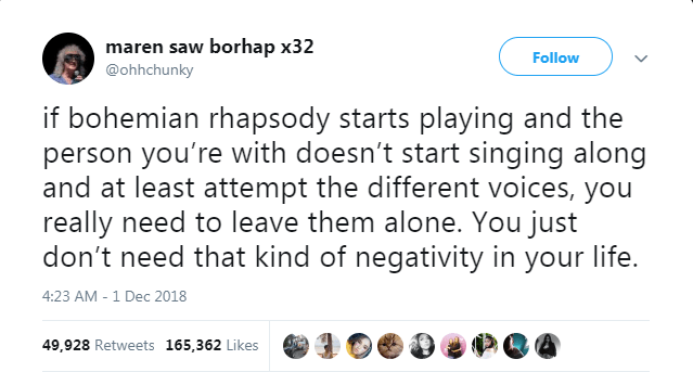 Text - maren saw borhap x32 @ohhchunky Follow if bohemian rhapsody starts playing and the person you're with doesn't start singing along and at least attempt the different voices, you really need to leave them alone. You just don't need that kind of negativity in your life. 4:23 AM - 1 Dec 2018 49,928 Retweets 165,362 Likes