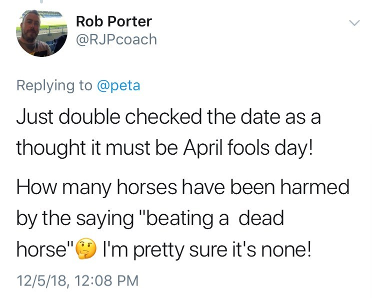 "Text - Rob Porter @RJPcoach Replying to @peta Just double checked the date as a thought it must be April fools day! How many horses have been harmed by the saying ""beating a dead horse"" I'm pretty sure it's none! 12/5/18, 12:08 PM"