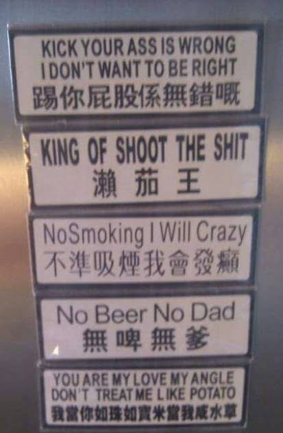 Text - KICK YOUR ASS IS WRONG IDON'T WANT TO BE RIGHT 踢你屁股係無錯嘅 KING OF SHOOT THE SHIT 瀬茄王 NoSmoking I Will Crazy 不準吸煙我會發痛 No Beer No Dad 無啤無爹 YOU ARE MY LOVE MY ANGLE DON'T TREAT ME LIKE POTATO 我當你如珠如實米當我成水草
