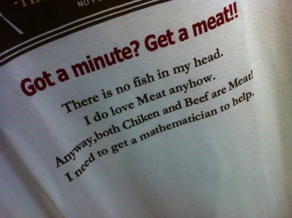 Text - Got a minute? Get a meat!! There is no fish in head. my I do love Meat anyhow. Anyway,both Chiken and Beef are I need to get a mathematician to help. Meat!