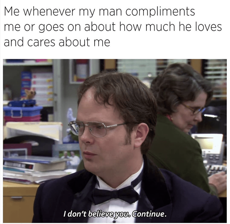 "Caption that reads, ""Me whenever my man compliments me or goes on about how much he loves and cares about me"" above a pic of Dwight Schrute saying, ""I don't believe you. Continue"""