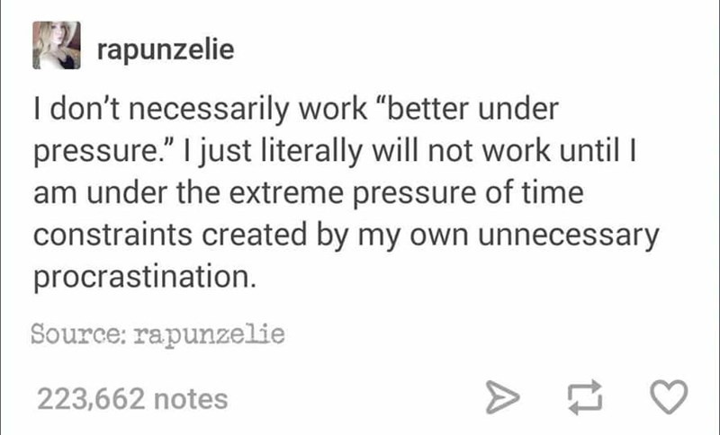 """Text - rapunzelie I don't necessarily work """"better under pressure."""" I just literally will not work until am under the extreme pressure of time constraints created by my own unnecessary procrastination Source: rapunzelie 223,662 notes"""