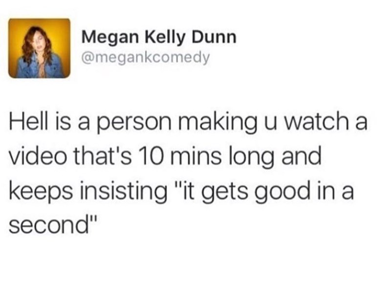 """Text - Megan Kelly Dunn @megankcomedy Hell is a person making u watch a video that's 10 mins long and keeps insisting """"it gets good in a second"""""""
